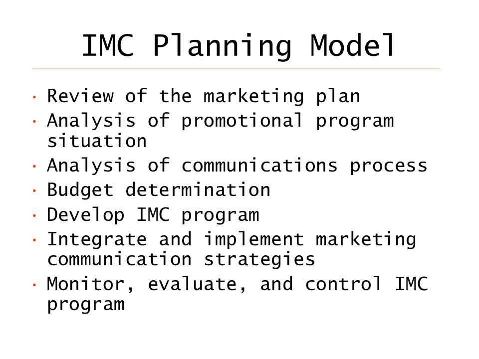 IMC Planning Model Review of the marketing plan Analysis of promotional program situation Analysis of communications process Budget determination Develop IMC program Integrate and implement marketing communication strategies Monitor, evaluate, and control IMC program