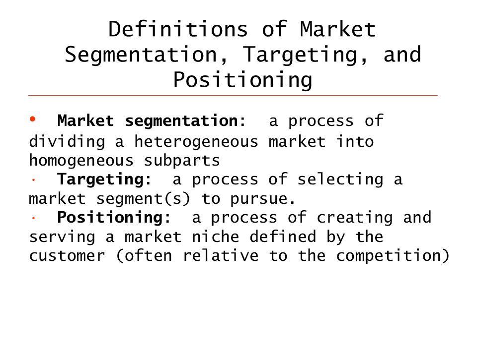 Definitions of Market Segmentation, Targeting, and Positioning Market segmentation: a process of dividing a heterogeneous market into homogeneous subparts Targeting: a process of selecting a market segment(s) to pursue.
