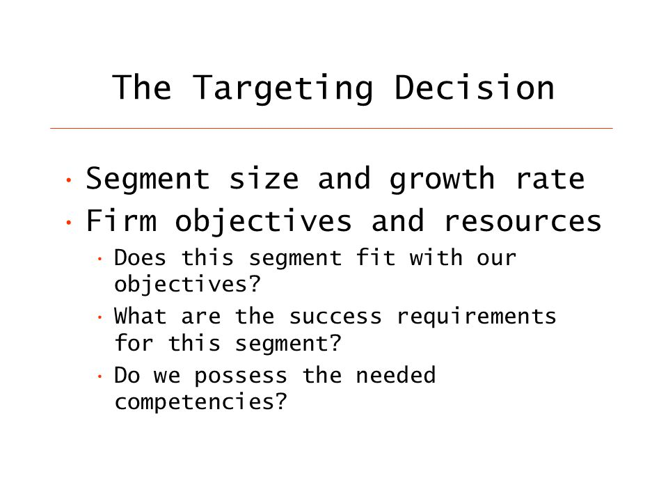 The Targeting Decision Segment size and growth rate Firm objectives and resources Does this segment fit with our objectives.