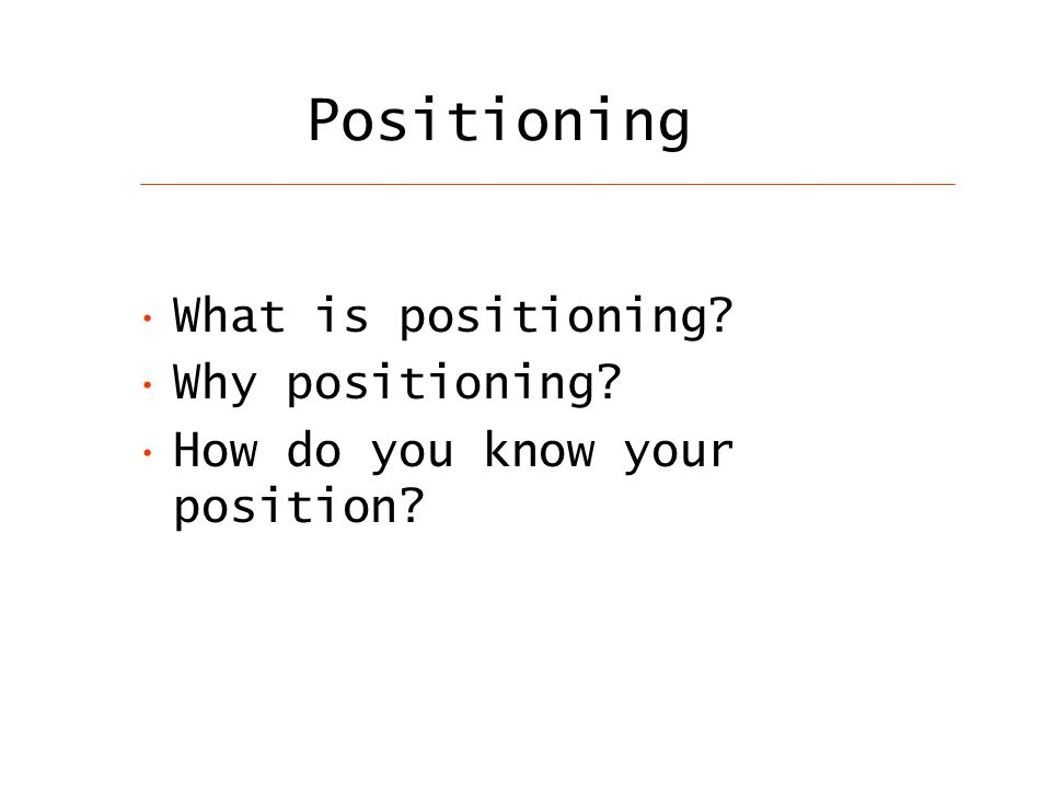 Positioning What is positioning Why positioning How do you know your position