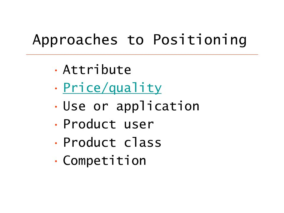 Approaches to Positioning Attribute Price/quality Use or application Product user Product class Competition