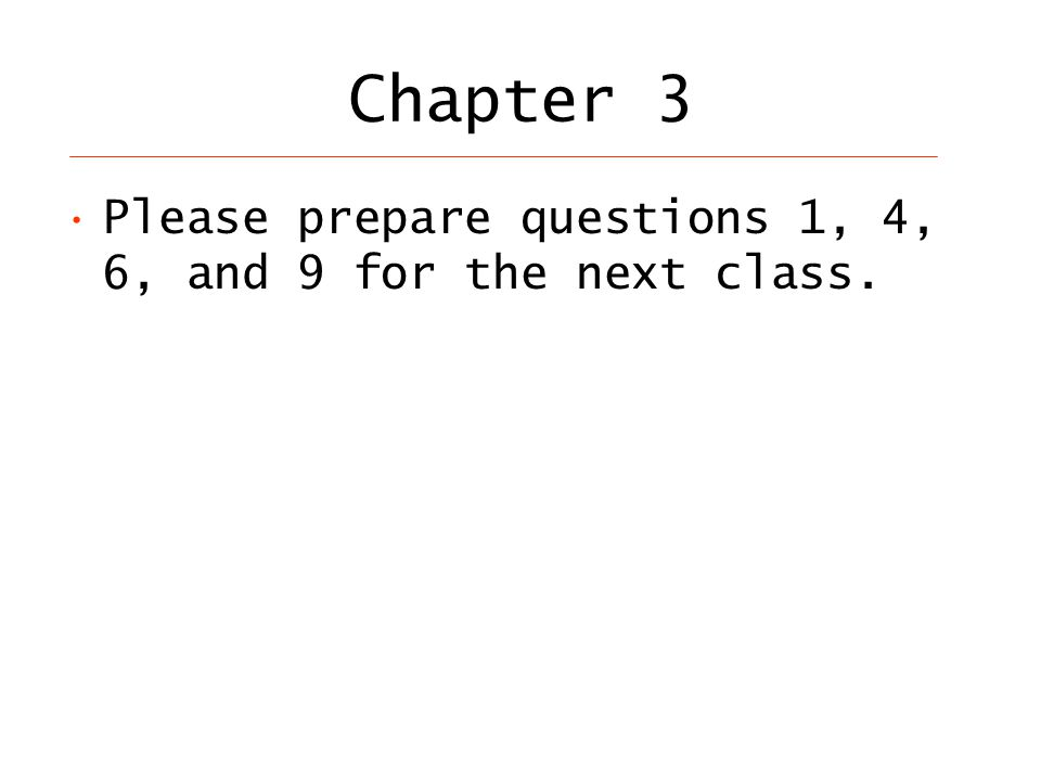 Chapter 3 Please prepare questions 1, 4, 6, and 9 for the next class.