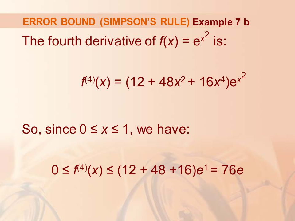 ERROR BOUND (SIMPSON'S RULE) The fourth derivative of f(x) = e x 2 is: f (4) (x) = ( x x 4 )e x 2 So, since 0 ≤ x ≤ 1, we have: 0 ≤ f (4) (x) ≤ ( )e 1 = 76e Example 7 b