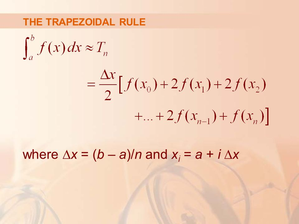 THE TRAPEZOIDAL RULE where ∆x = (b – a)/n and x i = a + i ∆x