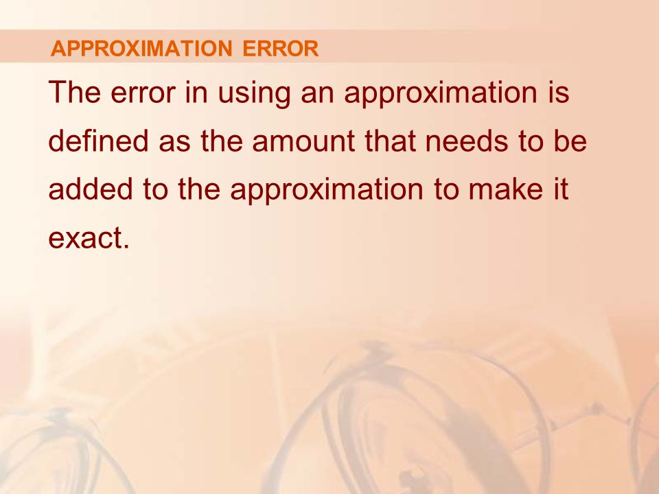 APPROXIMATION ERROR The error in using an approximation is defined as the amount that needs to be added to the approximation to make it exact.