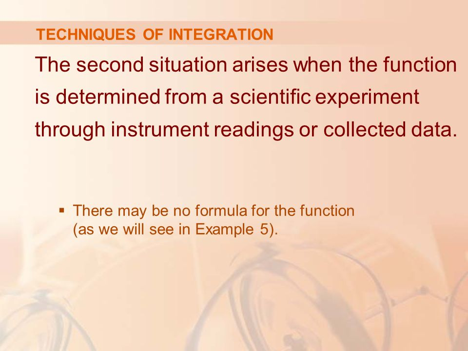 TECHNIQUES OF INTEGRATION The second situation arises when the function is determined from a scientific experiment through instrument readings or collected data.
