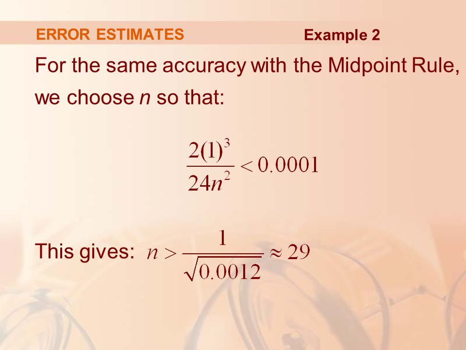 ERROR ESTIMATES For the same accuracy with the Midpoint Rule, we choose n so that: This gives: Example 2