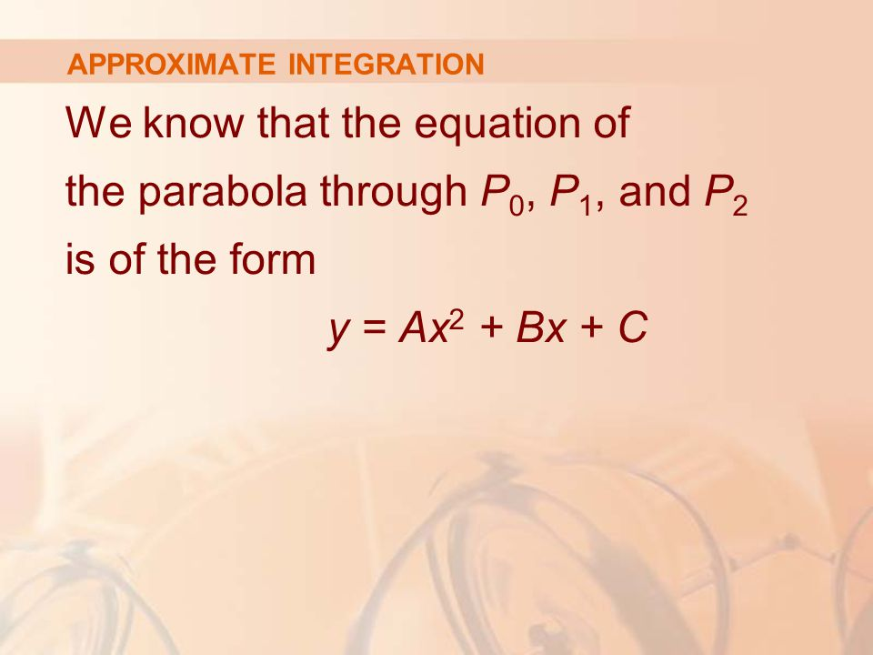 APPROXIMATE INTEGRATION We know that the equation of the parabola through P 0, P 1, and P 2 is of the form y = Ax 2 + Bx + C