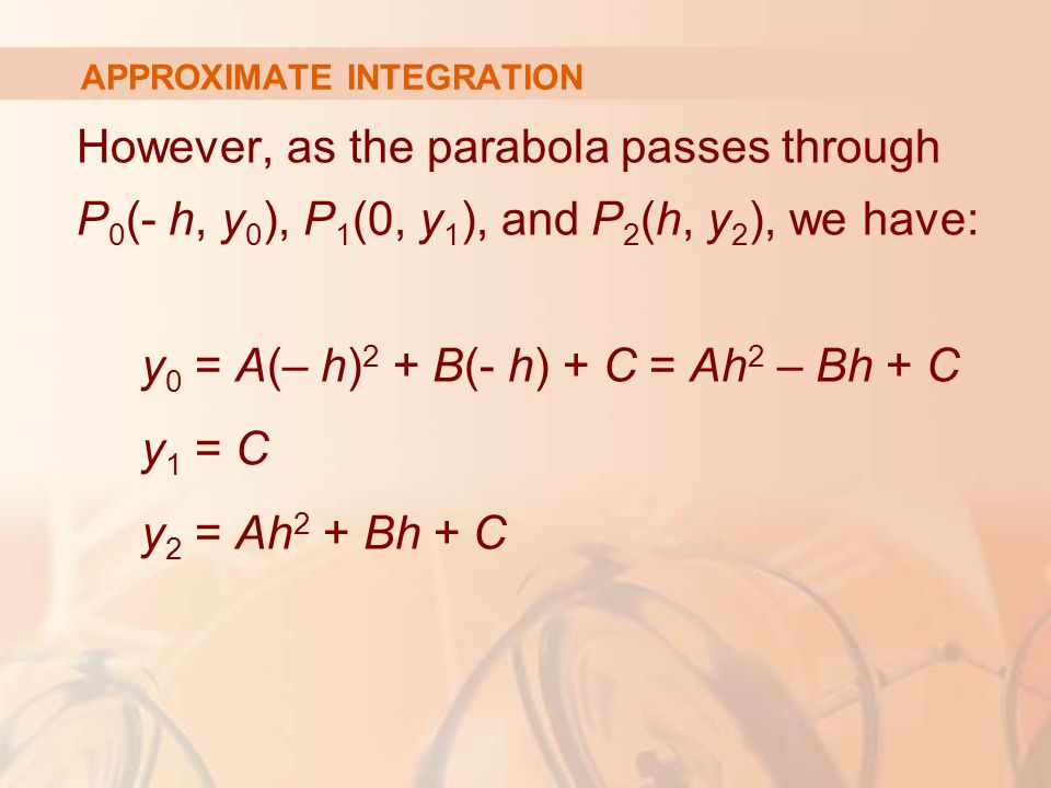APPROXIMATE INTEGRATION However, as the parabola passes through P 0 (- h, y 0 ), P 1 (0, y 1 ), and P 2 (h, y 2 ), we have: y 0 = A(– h) 2 + B(- h) + C = Ah 2 – Bh + C y 1 = C y 2 = Ah 2 + Bh + C