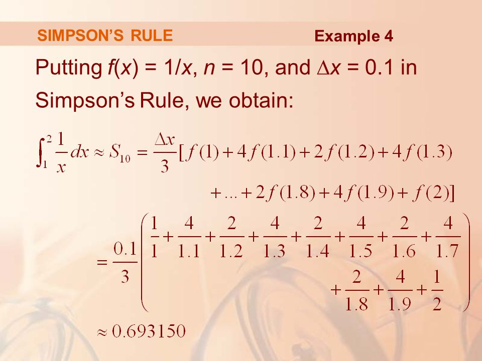 SIMPSON'S RULE Putting f(x) = 1/x, n = 10, and ∆x = 0.1 in Simpson's Rule, we obtain: Example 4