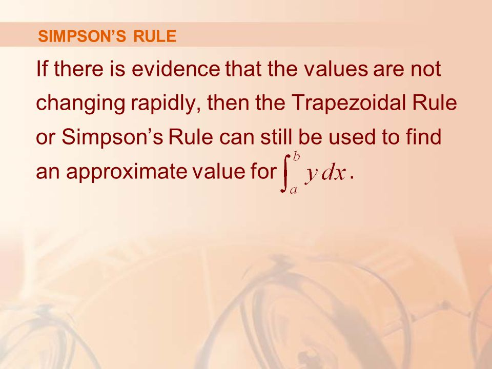 SIMPSON'S RULE If there is evidence that the values are not changing rapidly, then the Trapezoidal Rule or Simpson's Rule can still be used to find an approximate value for.