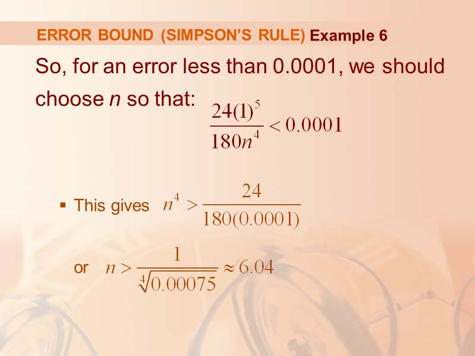 ERROR BOUND (SIMPSON'S RULE) So, for an error less than , we should choose n so that:  This gives or Example 6
