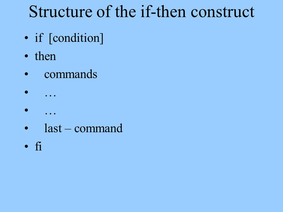 Structure of the if-then construct if [condition] then commands … … last – command fi