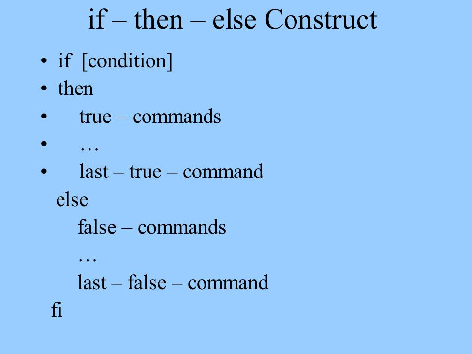 if – then – else Construct if [condition] then true – commands … last – true – command else false – commands … last – false – command fi