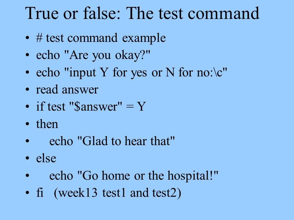 True or false: The test command # test command example echo Are you okay echo input Y for yes or N for no:\c read answer if test $answer = Y then echo Glad to hear that else echo Go home or the hospital! fi (week13 test1 and test2)