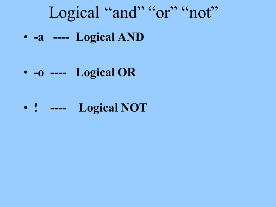 Logical and or not -a ---- Logical AND -o ---- Logical OR ! ---- Logical NOT
