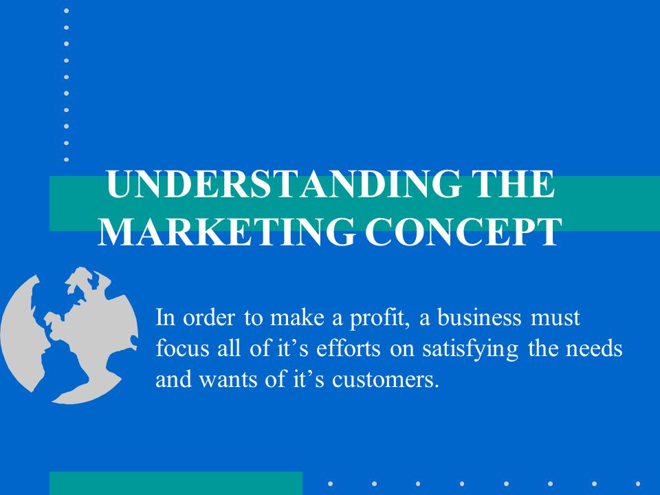 UNDERSTANDING THE MARKETING CONCEPT In order to make a profit, a business must focus all of it's efforts on satisfying the needs and wants of it's customers.