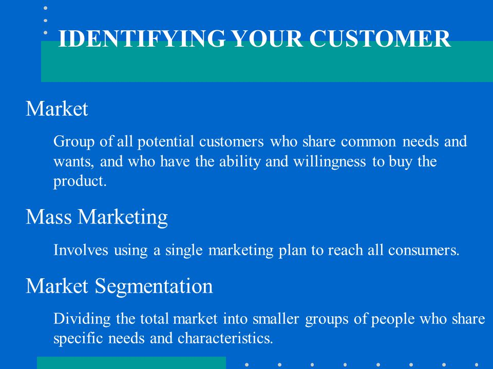IDENTIFYING YOUR CUSTOMER Market Group of all potential customers who share common needs and wants, and who have the ability and willingness to buy the product.