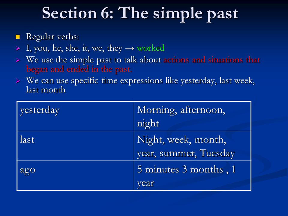 Section 6: The simple past Regular verbs: Regular verbs:  I, you, he, she, it, we, they → worked  We use the simple past to talk about actions and situations that began and ended in the past.
