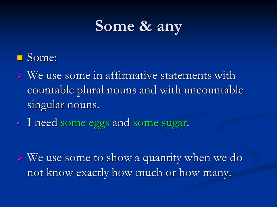 Some & any Some: Some:  We use some in affirmative statements with countable plural nouns and with uncountable singular nouns.