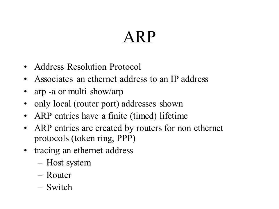 ARP Address Resolution Protocol Associates an ethernet address to an IP address arp -a or multi show/arp only local (router port) addresses shown ARP entries have a finite (timed) lifetime ARP entries are created by routers for non ethernet protocols (token ring, PPP) tracing an ethernet address –Host system –Router –Switch