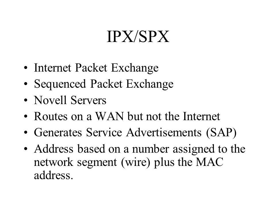 IPX/SPX Internet Packet Exchange Sequenced Packet Exchange Novell Servers Routes on a WAN but not the Internet Generates Service Advertisements (SAP) Address based on a number assigned to the network segment (wire) plus the MAC address.