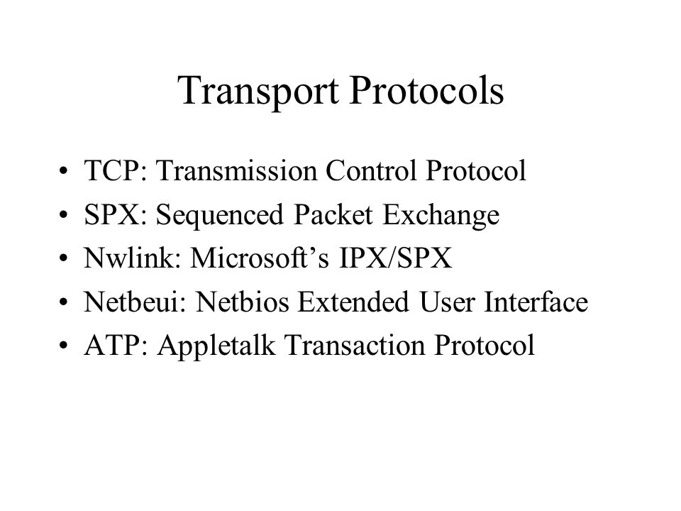 Transport Protocols TCP: Transmission Control Protocol SPX: Sequenced Packet Exchange Nwlink: Microsoft's IPX/SPX Netbeui: Netbios Extended User Interface ATP: Appletalk Transaction Protocol