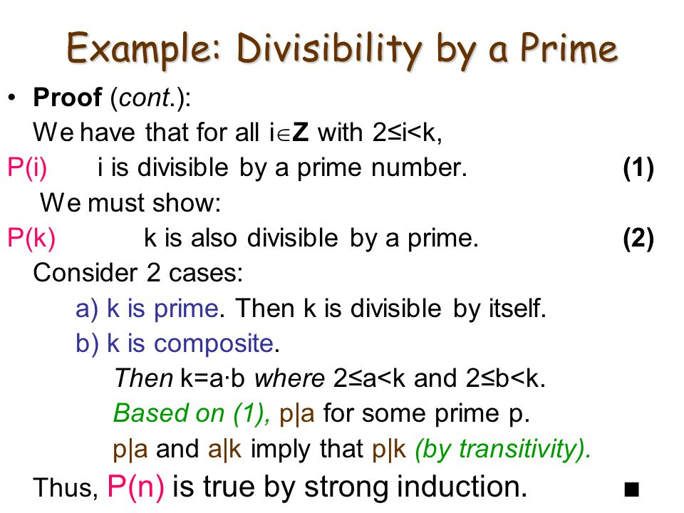 Example: Divisibility by a Prime Proof (cont.): We have that for all i  Z with 2≤i<k, P(i) i is divisible by a prime number.(1) We must show: P(k)k is also divisible by a prime.(2) Consider 2 cases: a) k is prime.
