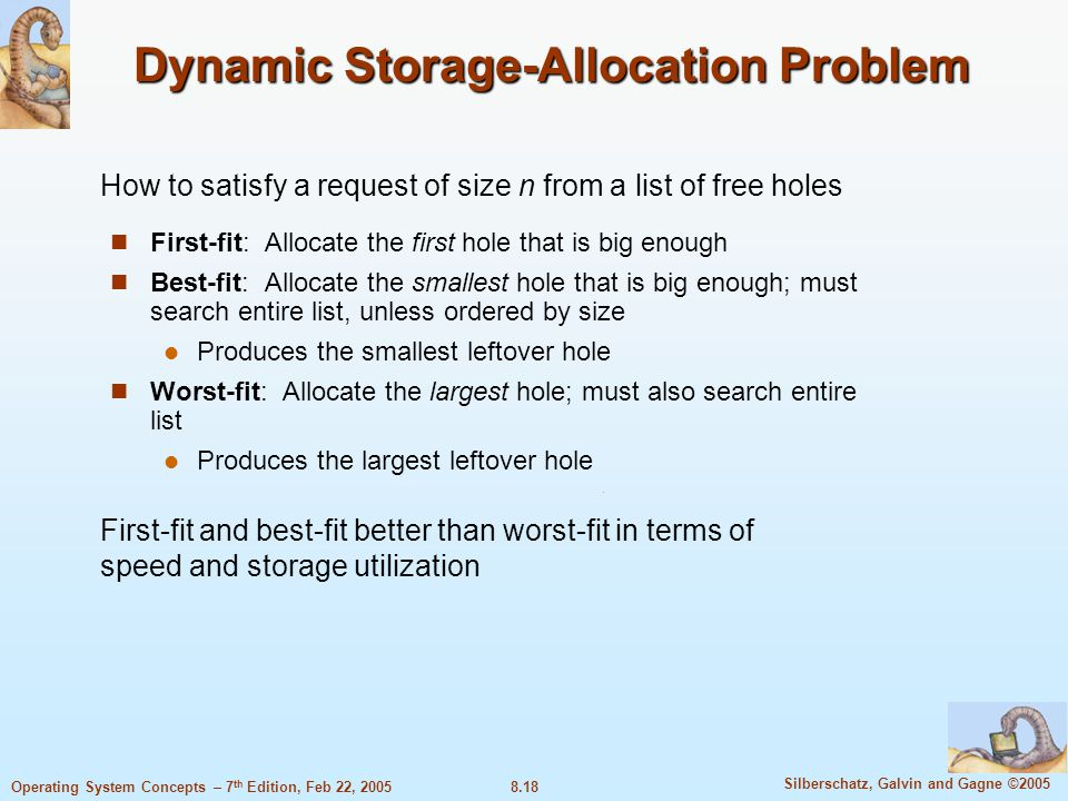 8.18 Silberschatz, Galvin and Gagne ©2005 Operating System Concepts – 7 th Edition, Feb 22, 2005 Dynamic Storage-Allocation Problem First-fit: Allocate the first hole that is big enough Best-fit: Allocate the smallest hole that is big enough; must search entire list, unless ordered by size Produces the smallest leftover hole Worst-fit: Allocate the largest hole; must also search entire list Produces the largest leftover hole How to satisfy a request of size n from a list of free holes First-fit and best-fit better than worst-fit in terms of speed and storage utilization