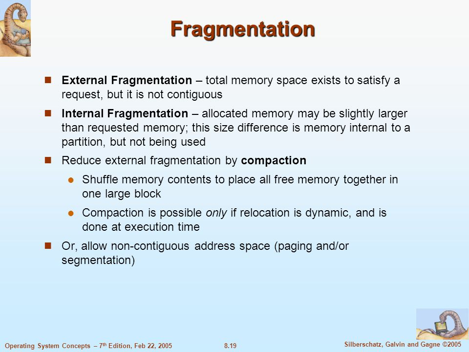 8.19 Silberschatz, Galvin and Gagne ©2005 Operating System Concepts – 7 th Edition, Feb 22, 2005 Fragmentation External Fragmentation – total memory space exists to satisfy a request, but it is not contiguous Internal Fragmentation – allocated memory may be slightly larger than requested memory; this size difference is memory internal to a partition, but not being used Reduce external fragmentation by compaction Shuffle memory contents to place all free memory together in one large block Compaction is possible only if relocation is dynamic, and is done at execution time Or, allow non-contiguous address space (paging and/or segmentation)