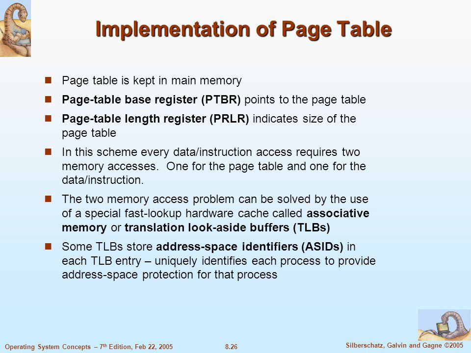 8.26 Silberschatz, Galvin and Gagne ©2005 Operating System Concepts – 7 th Edition, Feb 22, 2005 Implementation of Page Table Page table is kept in main memory Page-table base register (PTBR) points to the page table Page-table length register (PRLR) indicates size of the page table In this scheme every data/instruction access requires two memory accesses.