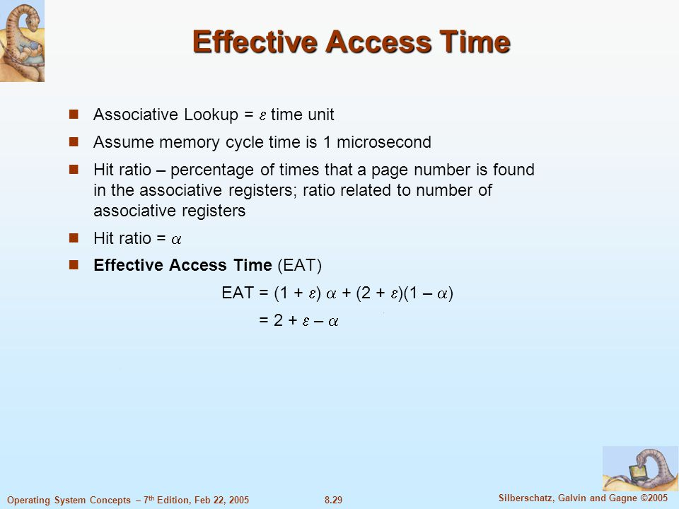 8.29 Silberschatz, Galvin and Gagne ©2005 Operating System Concepts – 7 th Edition, Feb 22, 2005 Effective Access Time Associative Lookup =  time unit Assume memory cycle time is 1 microsecond Hit ratio – percentage of times that a page number is found in the associative registers; ratio related to number of associative registers Hit ratio =  Effective Access Time (EAT) EAT = (1 +  )  + (2 +  )(1 –  ) = 2 +  – 