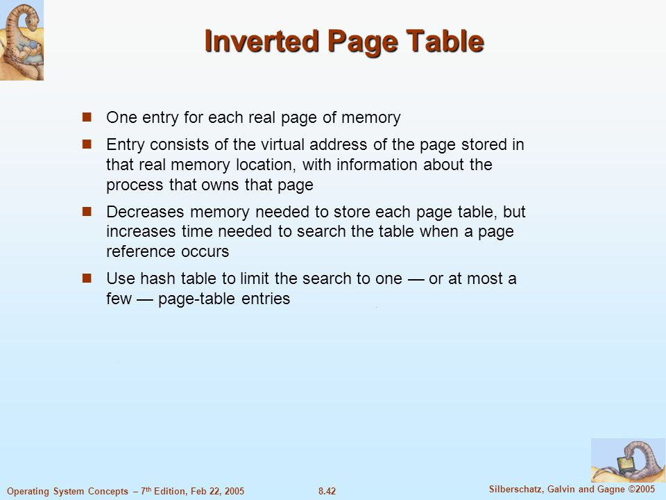 8.42 Silberschatz, Galvin and Gagne ©2005 Operating System Concepts – 7 th Edition, Feb 22, 2005 Inverted Page Table One entry for each real page of memory Entry consists of the virtual address of the page stored in that real memory location, with information about the process that owns that page Decreases memory needed to store each page table, but increases time needed to search the table when a page reference occurs Use hash table to limit the search to one — or at most a few — page-table entries