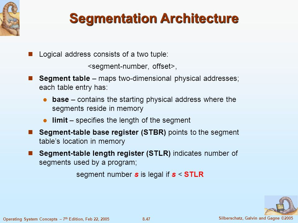 8.47 Silberschatz, Galvin and Gagne ©2005 Operating System Concepts – 7 th Edition, Feb 22, 2005 Segmentation Architecture Logical address consists of a two tuple:, Segment table – maps two-dimensional physical addresses; each table entry has: base – contains the starting physical address where the segments reside in memory limit – specifies the length of the segment Segment-table base register (STBR) points to the segment table's location in memory Segment-table length register (STLR) indicates number of segments used by a program; segment number s is legal if s < STLR