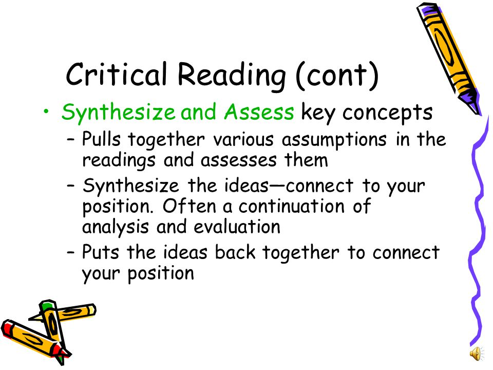 Critical Reading (Cont) Analyze and Evaluate –Begins with summarizing, but goes further, working the meaning –Evaluation acknowledges various perspectives and explains your position –Weighs complex issues in terms of strengths and weaknesses of the varied perspectives
