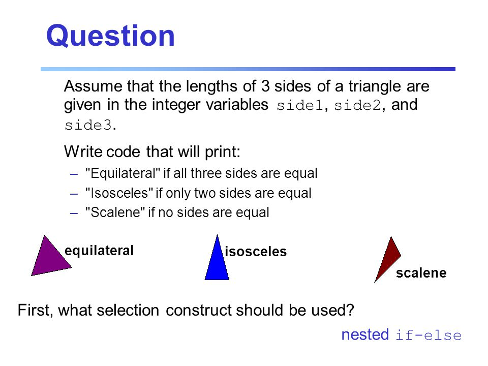 Question Assume that the lengths of 3 sides of a triangle are given in the integer variables side1, side2, and side3.