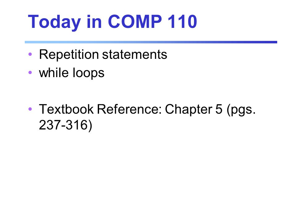 Today in COMP 110 Repetition statements while loops Textbook Reference: Chapter 5 (pgs )