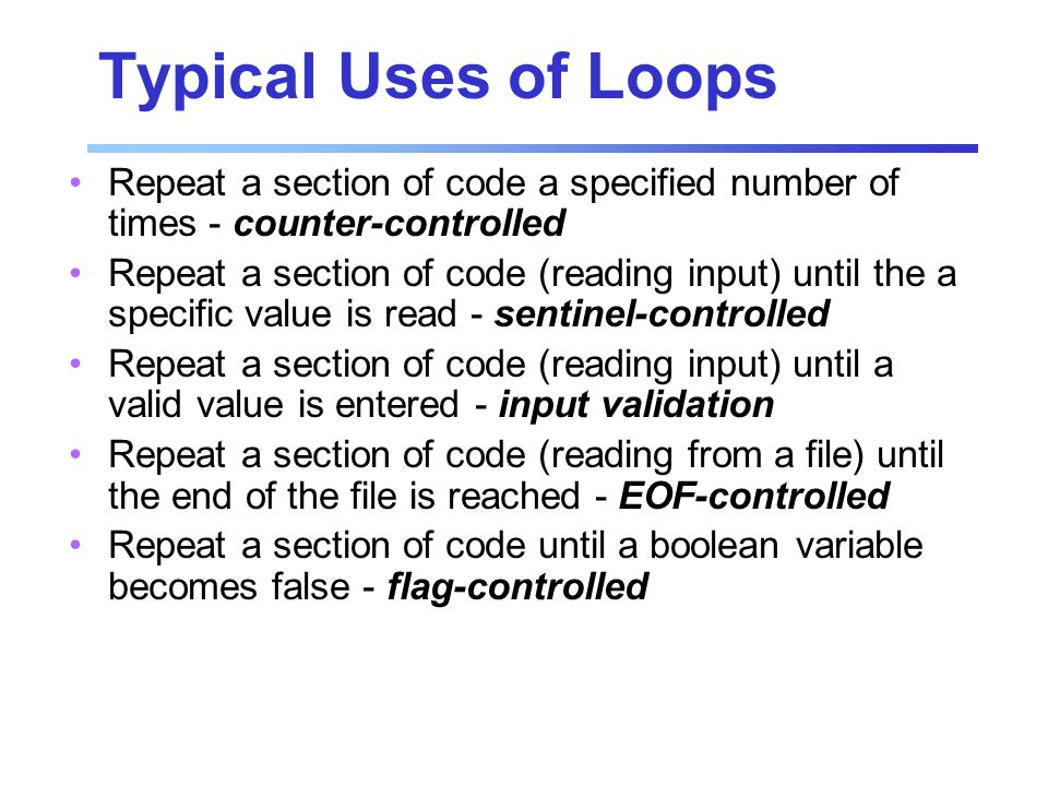 Typical Uses of Loops Repeat a section of code a specified number of times - counter-controlled Repeat a section of code (reading input) until the a specific value is read - sentinel-controlled Repeat a section of code (reading input) until a valid value is entered - input validation Repeat a section of code (reading from a file) until the end of the file is reached - EOF-controlled Repeat a section of code until a boolean variable becomes false - flag-controlled