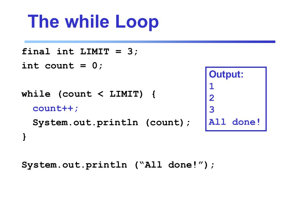 The while Loop final int LIMIT = 3; int count = 0; while (count < LIMIT) { count++; System.out.println (count); } System.out.println ( All done! ); Output: All done!