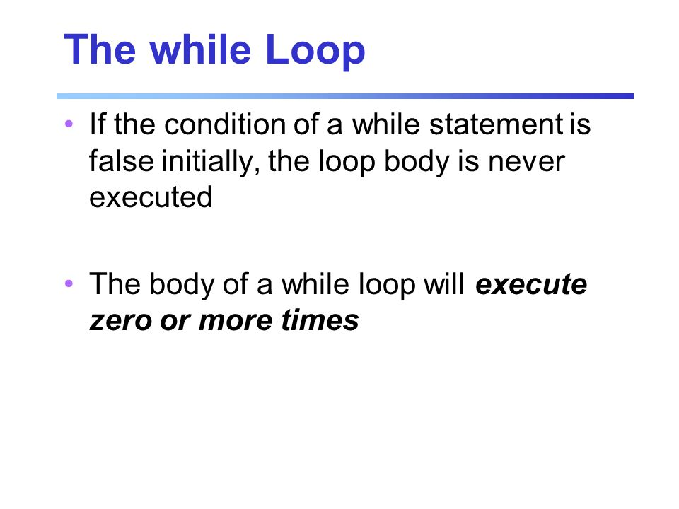 The while Loop If the condition of a while statement is false initially, the loop body is never executed The body of a while loop will execute zero or more times