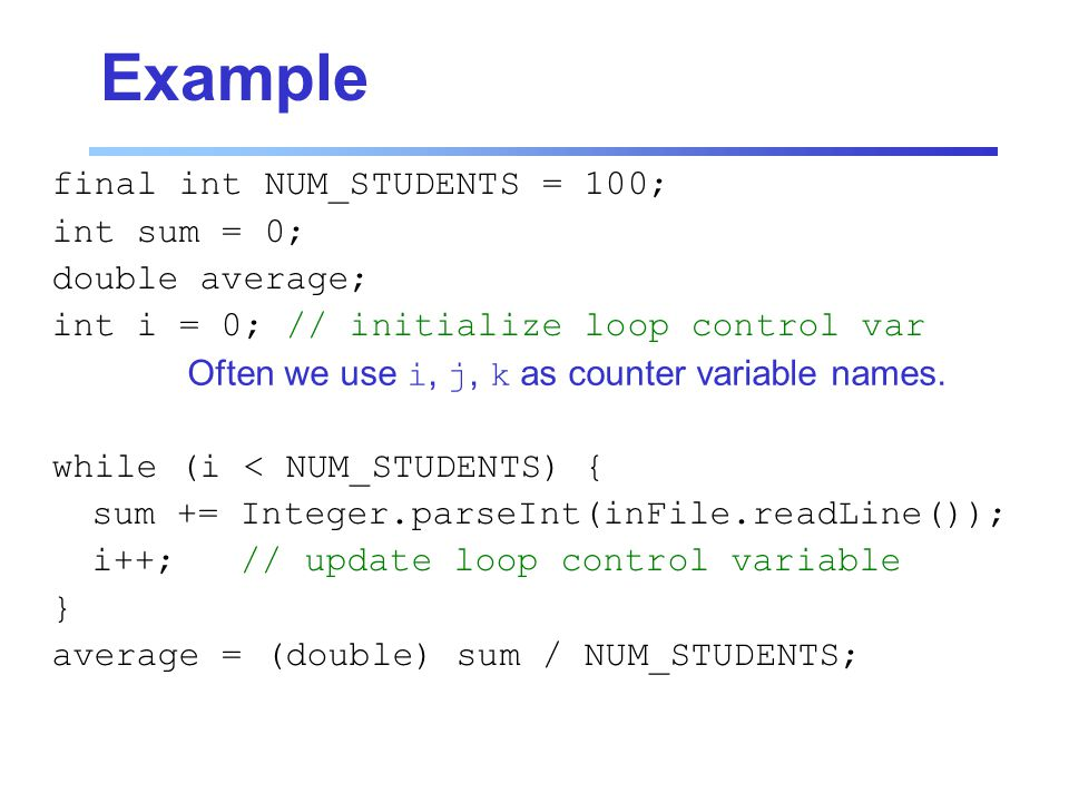 Example final int NUM_STUDENTS = 100; int sum = 0; double average; int i = 0; // initialize loop control var while (i < NUM_STUDENTS) { sum += Integer.parseInt(inFile.readLine()); i++; // update loop control variable } average = (double) sum / NUM_STUDENTS; Often we use i, j, k as counter variable names.