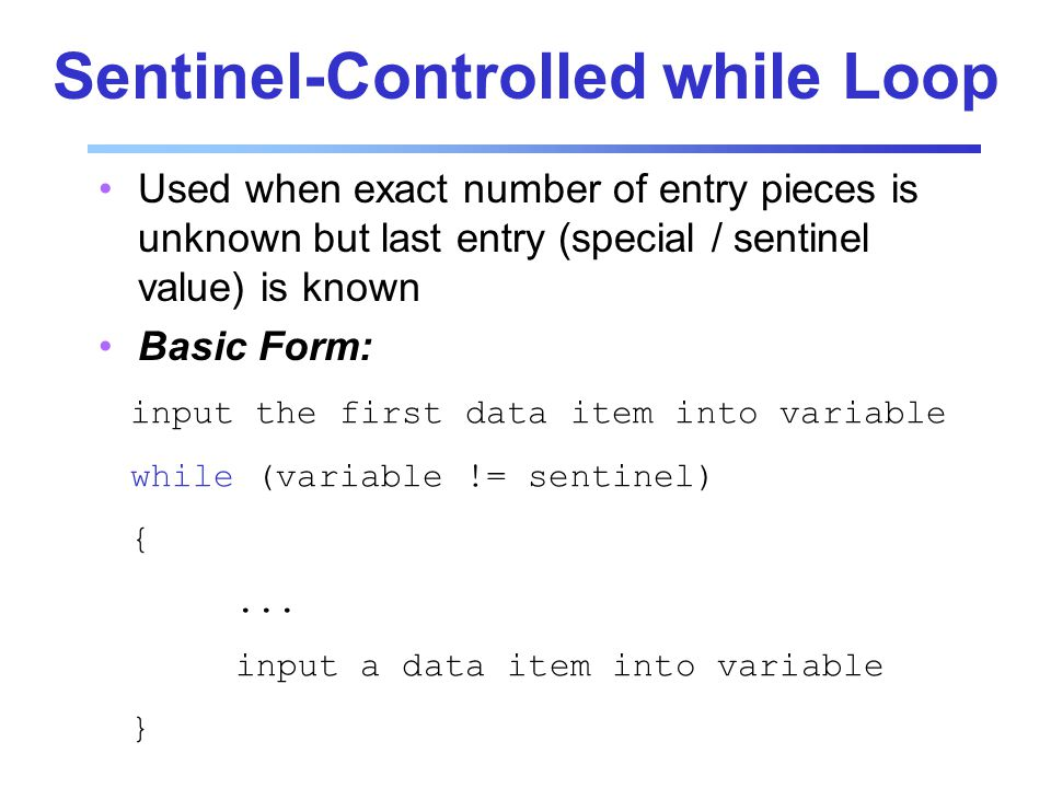 Sentinel-Controlled while Loop Used when exact number of entry pieces is unknown but last entry (special / sentinel value) is known Basic Form: input the first data item into variable while (variable != sentinel) {...