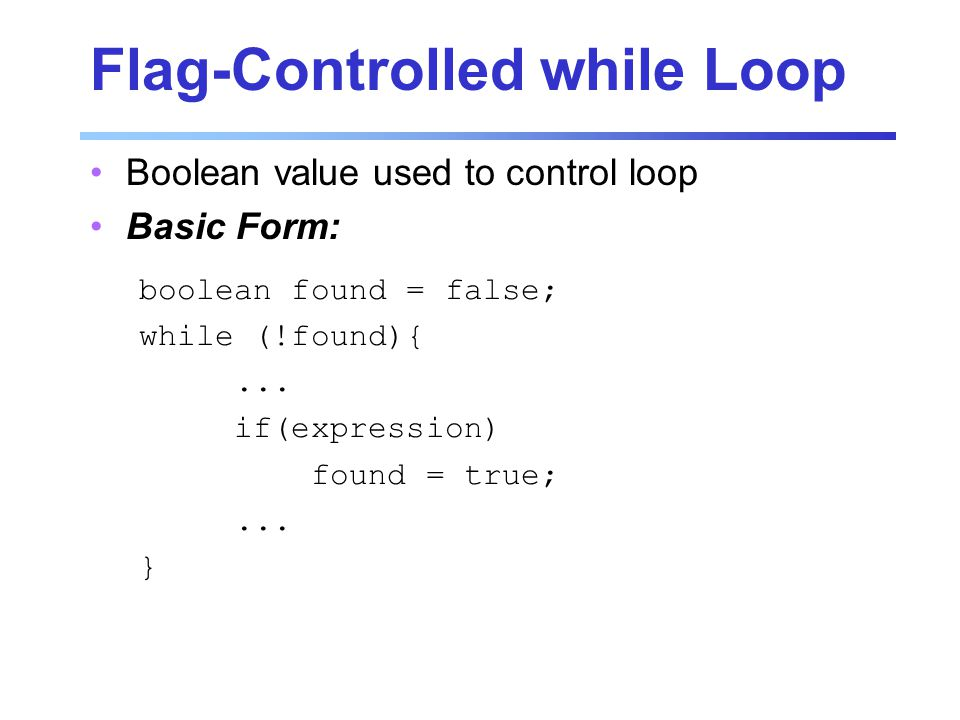 Flag-Controlled while Loop Boolean value used to control loop Basic Form: boolean found = false; while (!found){...