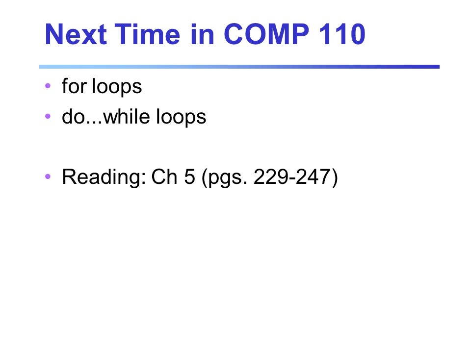 Next Time in COMP 110 for loops do...while loops Reading: Ch 5 (pgs )
