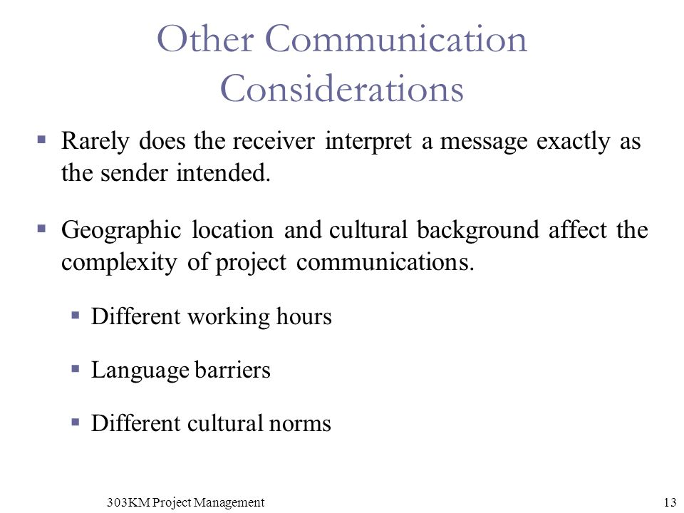 13303KM Project Management Other Communication Considerations  Rarely does the receiver interpret a message exactly as the sender intended.
