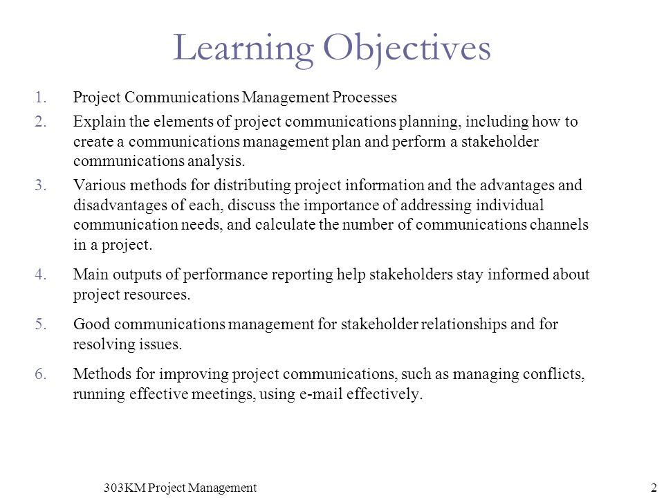 2303KM Project Management Learning Objectives 1.Project Communications Management Processes 2.Explain the elements of project communications planning, including how to create a communications management plan and perform a stakeholder communications analysis.