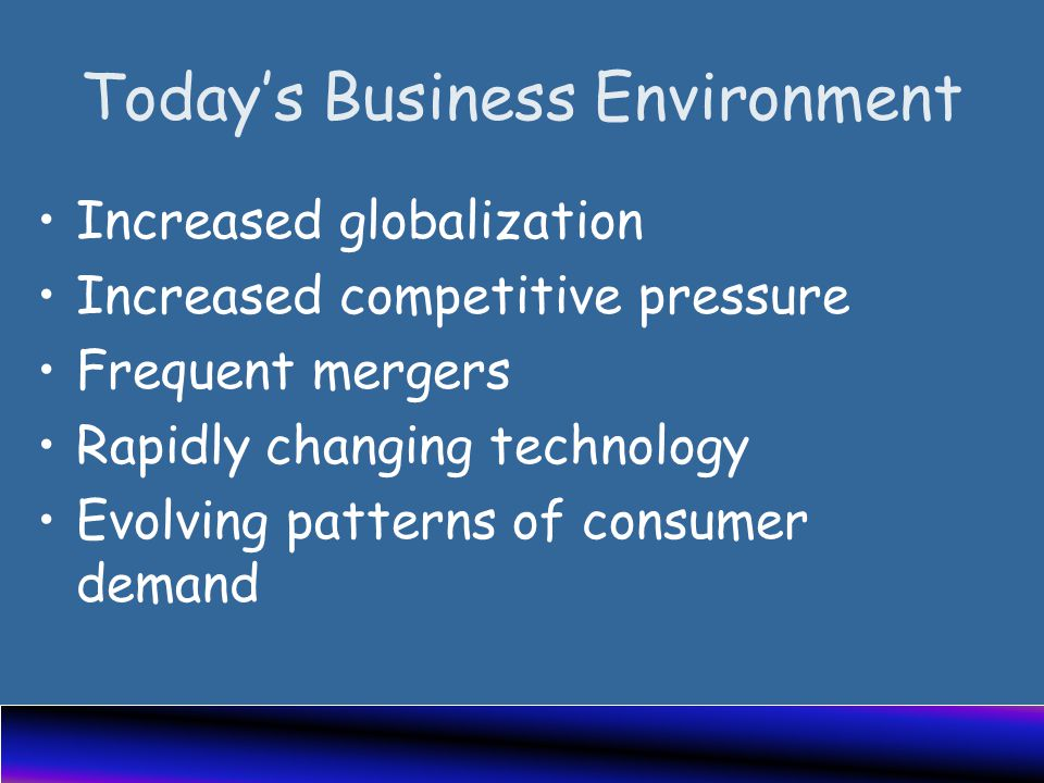Today's Business Environment Increased globalization Increased competitive pressure Frequent mergers Rapidly changing technology Evolving patterns of consumer demand