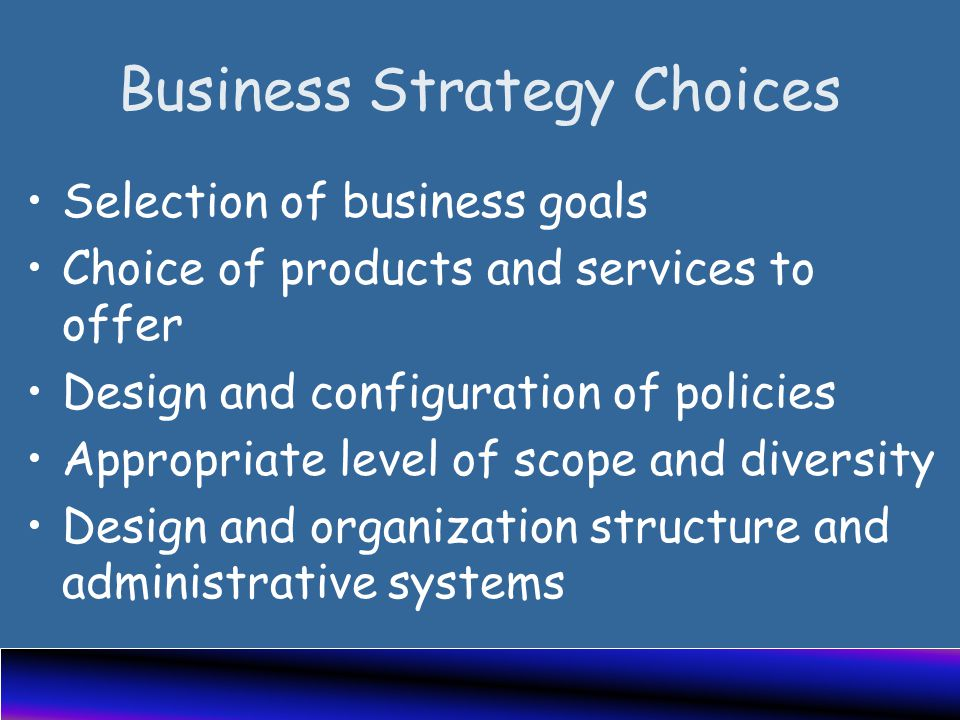 Business Strategy Choices Selection of business goals Choice of products and services to offer Design and configuration of policies Appropriate level of scope and diversity Design and organization structure and administrative systems