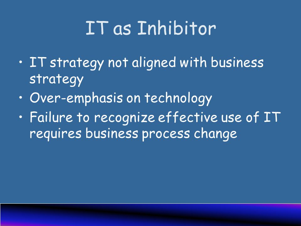 IT as Inhibitor IT strategy not aligned with business strategy Over-emphasis on technology Failure to recognize effective use of IT requires business process change