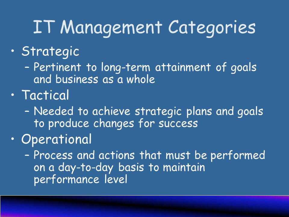 IT Management Categories Strategic –Pertinent to long-term attainment of goals and business as a whole Tactical –Needed to achieve strategic plans and goals to produce changes for success Operational –Process and actions that must be performed on a day-to-day basis to maintain performance level